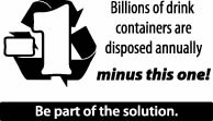 Billions of drink containers are disposed annually MINUS THIS ONE! Be part of the solution.
